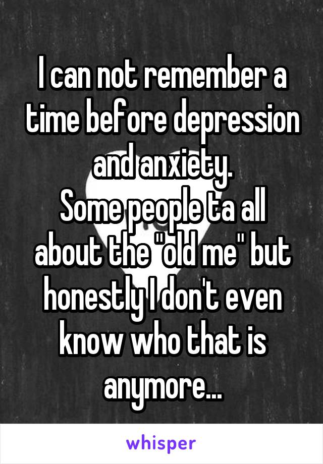 """I can not remember a time before depression and anxiety. Some people ta all about the """"old me"""" but honestly I don't even know who that is anymore..."""