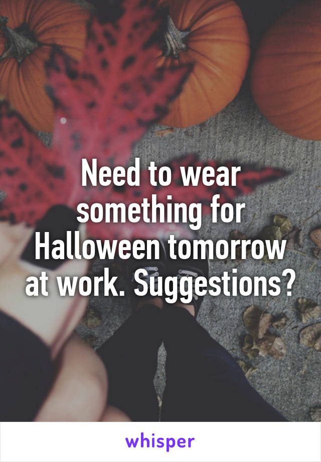 Need to wear something for Halloween tomorrow at work. Suggestions?