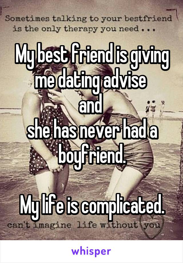 My best friend is giving me dating advise  and  she has never had a boyfriend.  My life is complicated.