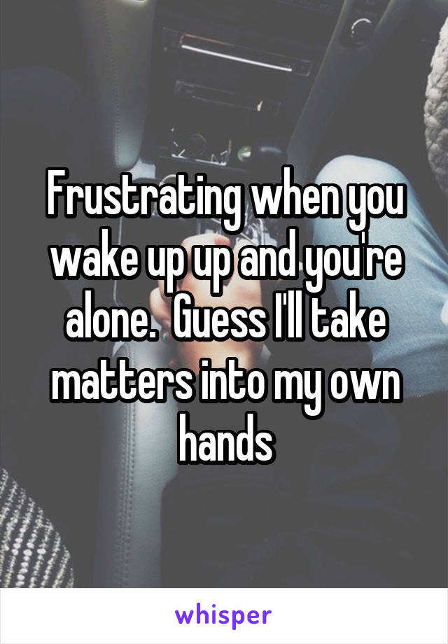 Frustrating when you wake up up and you're alone.  Guess I'll take matters into my own hands