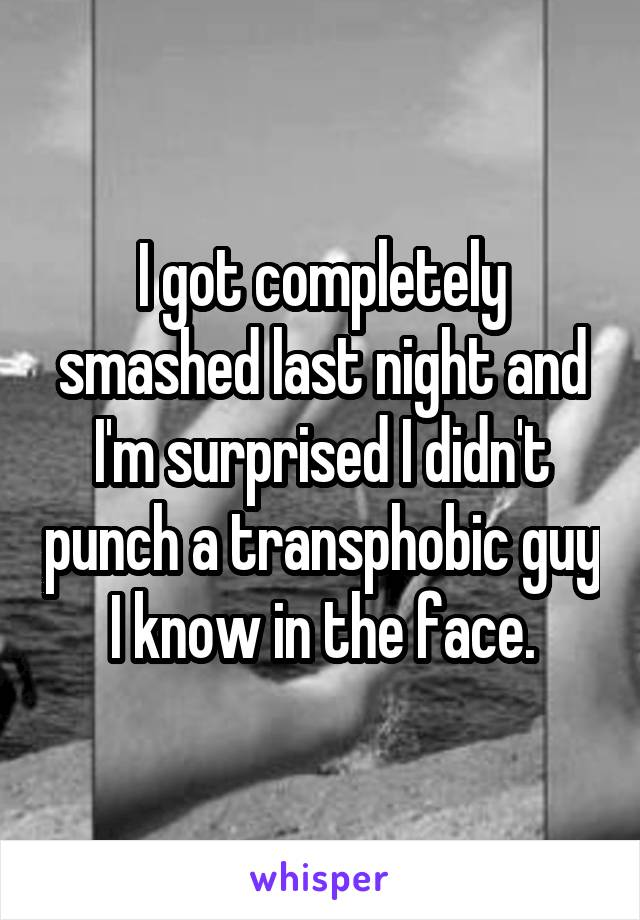 I got completely smashed last night and I'm surprised I didn't punch a transphobic guy I know in the face.