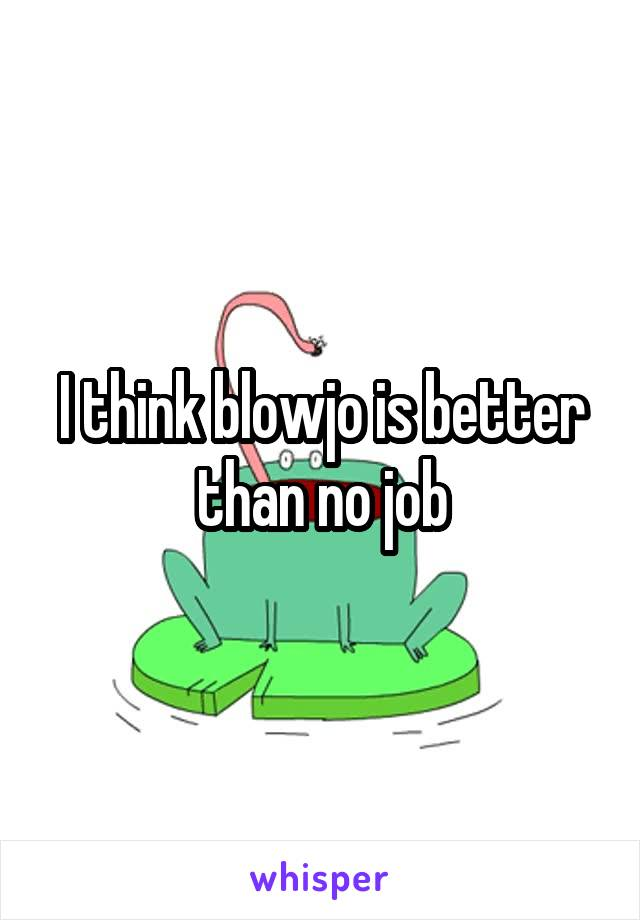 I think blowjo is better than no job