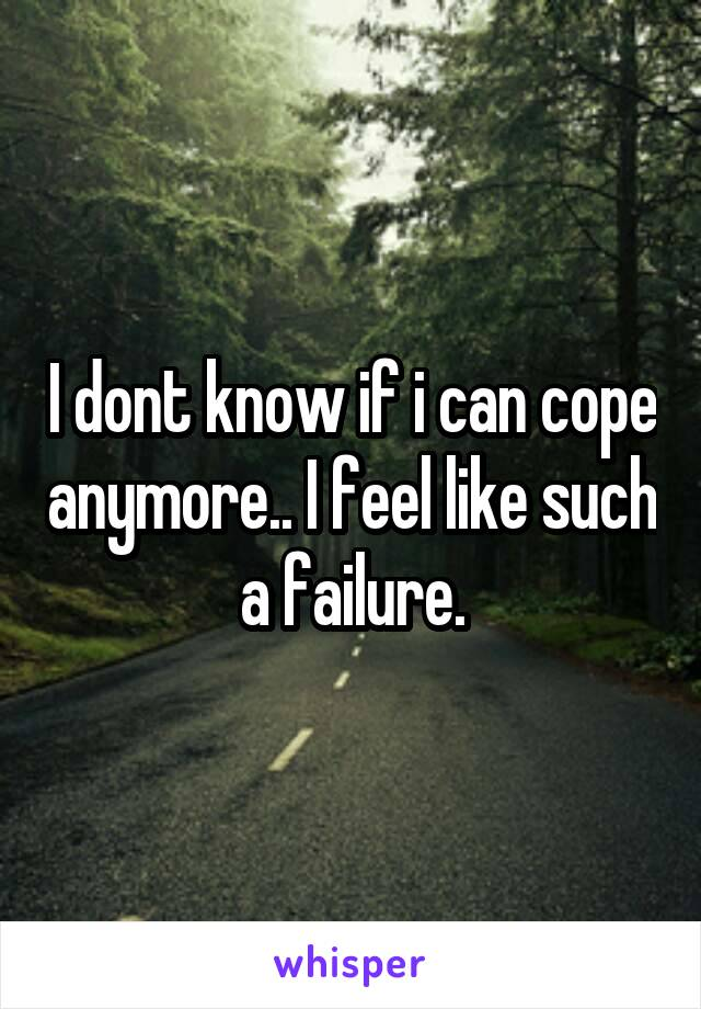 I dont know if i can cope anymore.. I feel like such a failure.