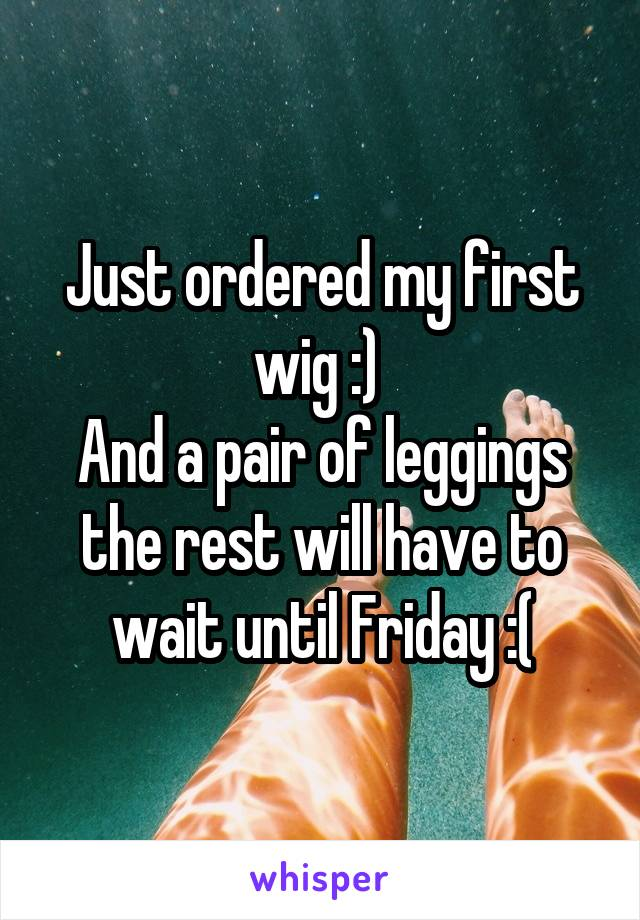 Just ordered my first wig :)  And a pair of leggings the rest will have to wait until Friday :(