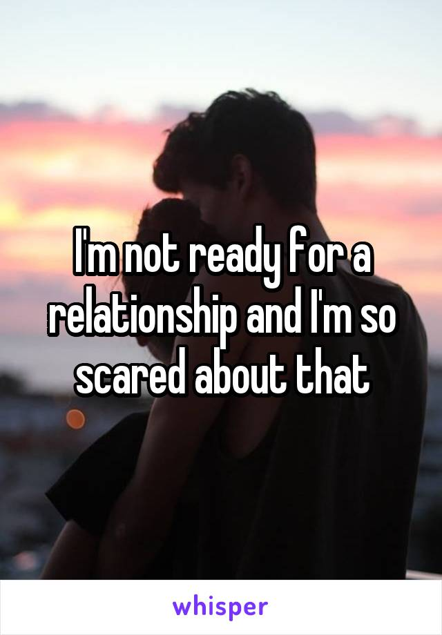 I'm not ready for a relationship and I'm so scared about that