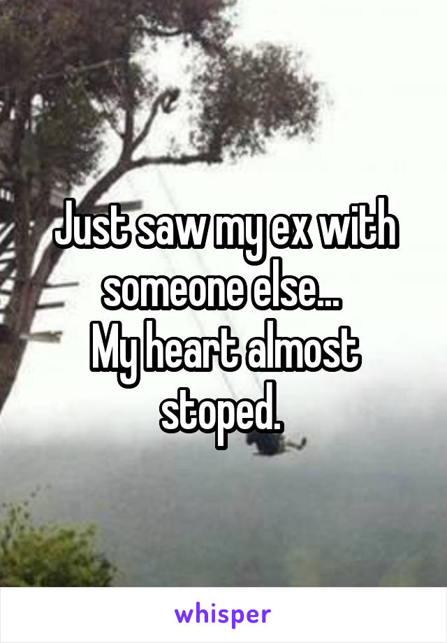 Just saw my ex with someone else...  My heart almost stoped.