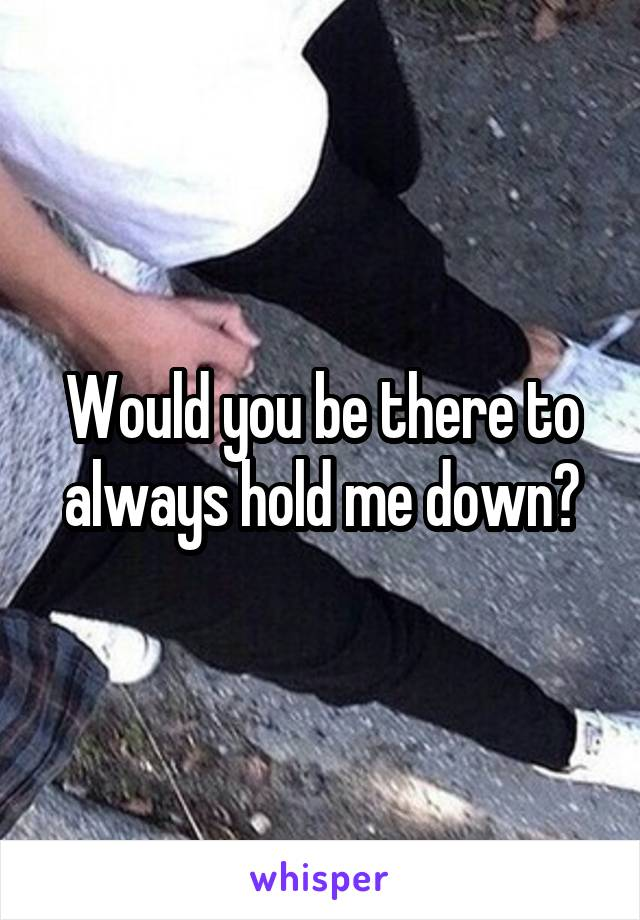 Would you be there to always hold me down?