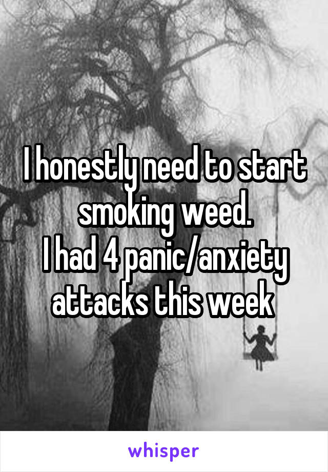 I honestly need to start smoking weed. I had 4 panic/anxiety attacks this week