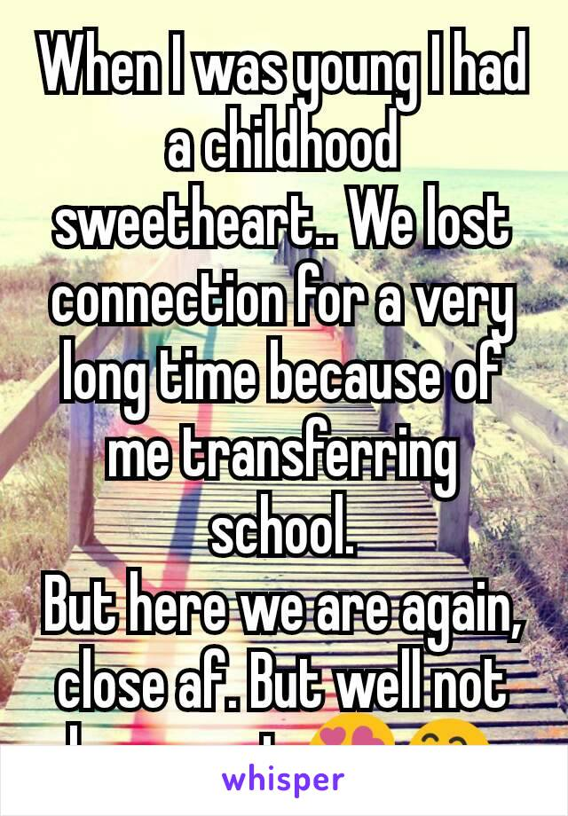 When I was young I had a childhood sweetheart.. We lost connection for a very long time because of me transferring school. But here we are again, close af. But well not lovers yet 😍😅