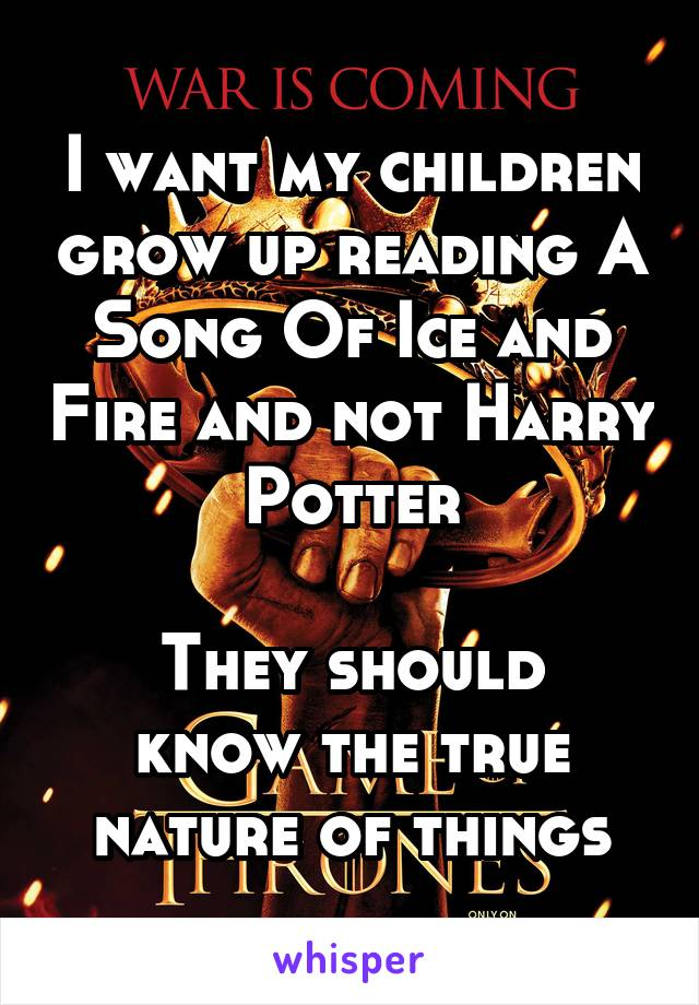 I want my children grow up reading A Song Of Ice and Fire and not Harry Potter  They should know the true nature of things