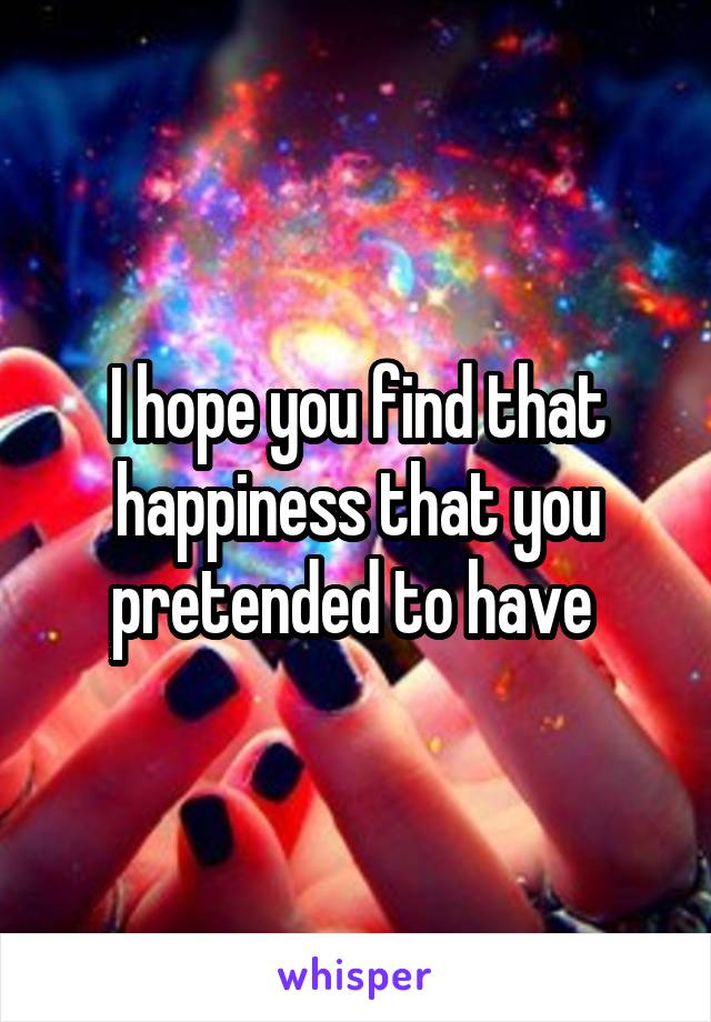 I hope you find that happiness that you pretended to have