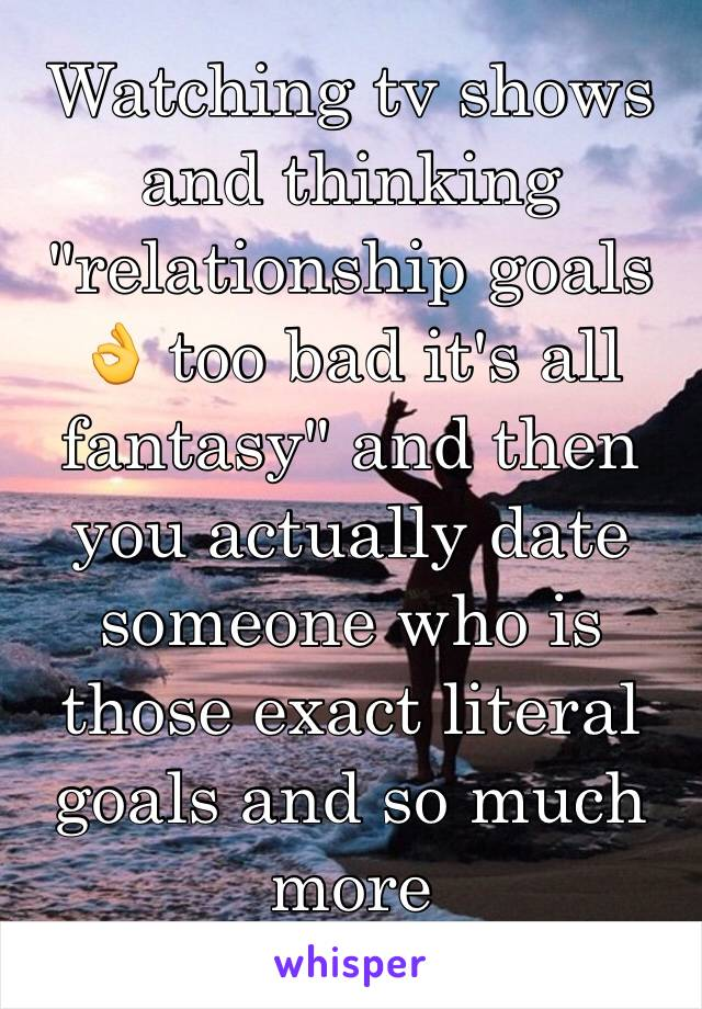 "Watching tv shows and thinking ""relationship goals 👌 too bad it's all fantasy"" and then you actually date someone who is those exact literal goals and so much more"