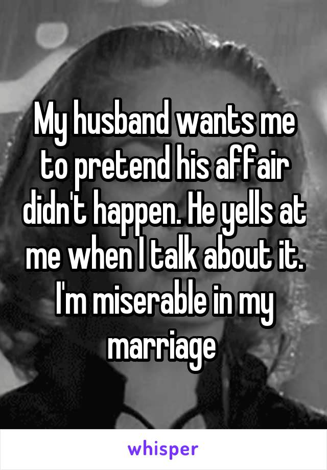 My husband wants me to pretend his affair didn't happen. He yells at me when I talk about it. I'm miserable in my marriage