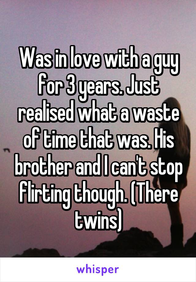 Was in love with a guy for 3 years. Just realised what a waste of time that was. His brother and I can't stop flirting though. (There twins)