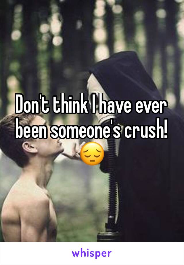 Don't think I have ever been someone's crush! 😔