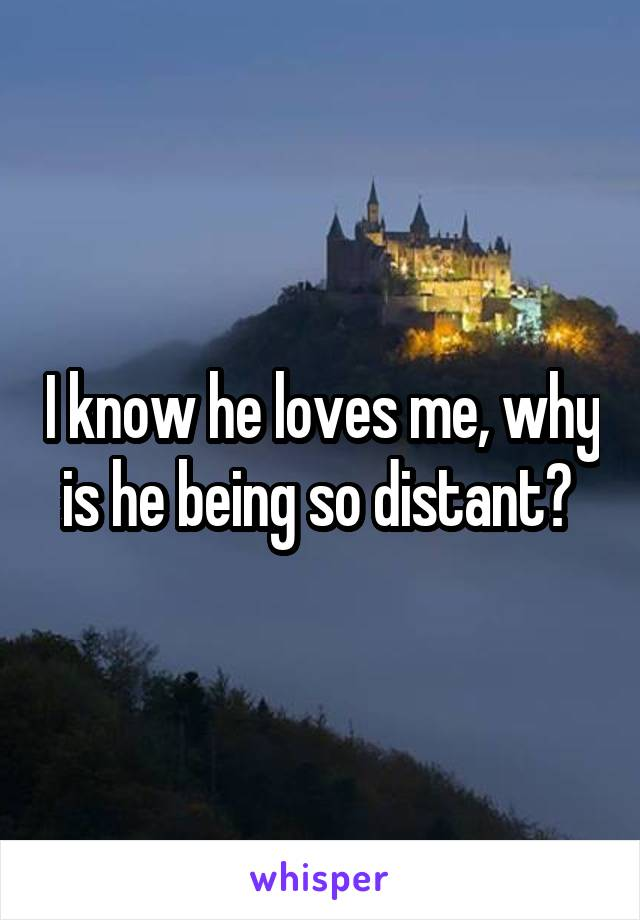 I know he loves me, why is he being so distant?