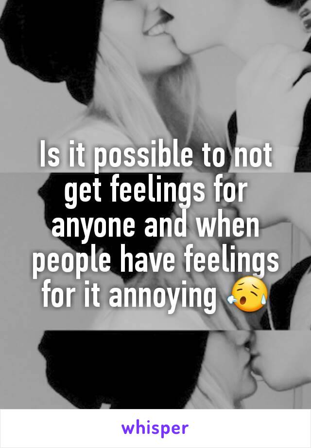 Is it possible to not get feelings for anyone and when people have feelings for it annoying 😥
