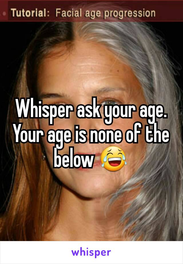 Whisper ask your age. Your age is none of the below 😂