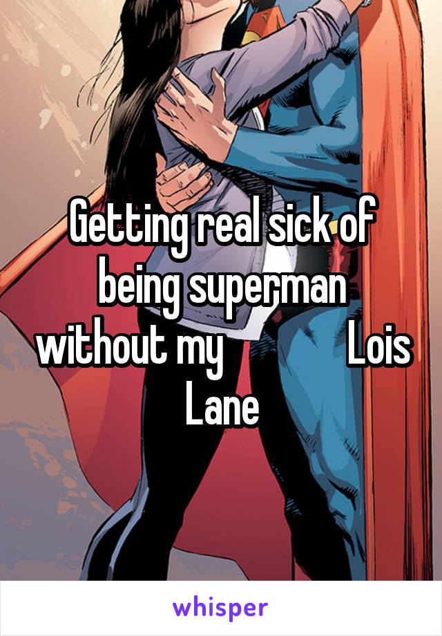 Getting real sick of being superman without my               Lois Lane