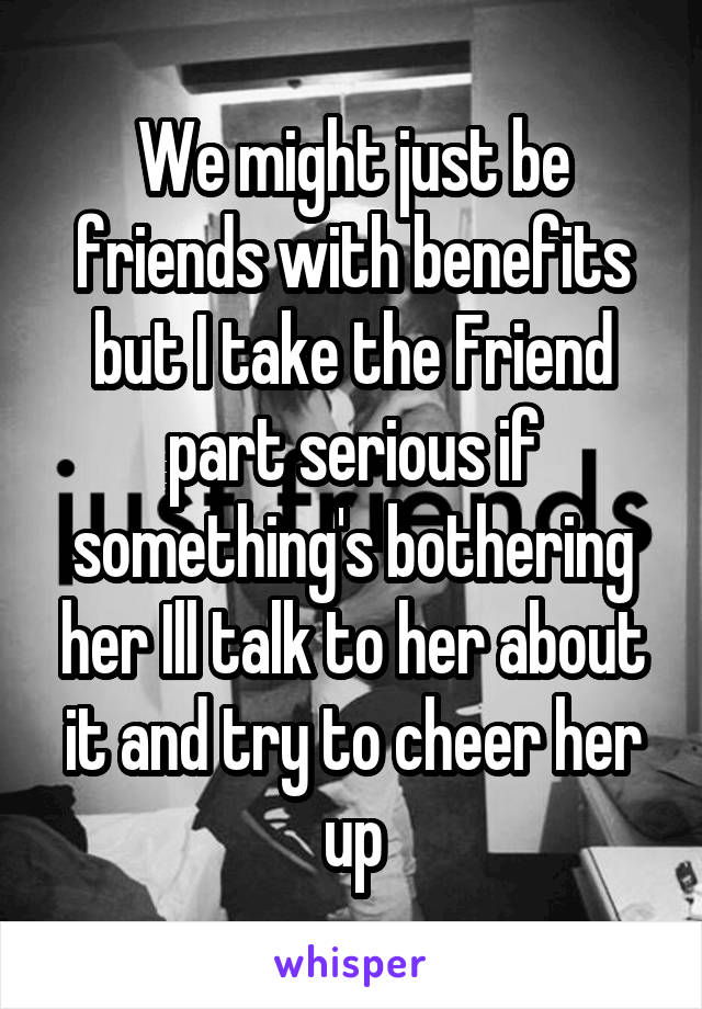 We might just be friends with benefits but I take the Friend part serious if something's bothering her Ill talk to her about it and try to cheer her up