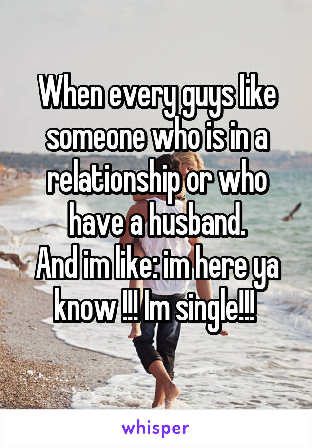 When every guys like someone who is in a relationship or who have a husband. And im like: im here ya know !!! Im single!!!