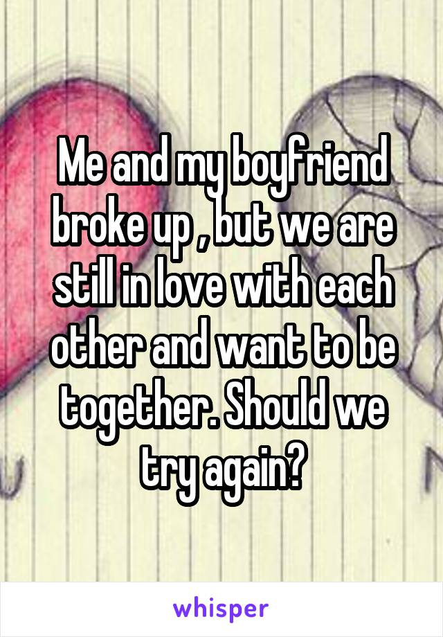 Me and my boyfriend broke up , but we are still in love with each other and want to be together. Should we try again?