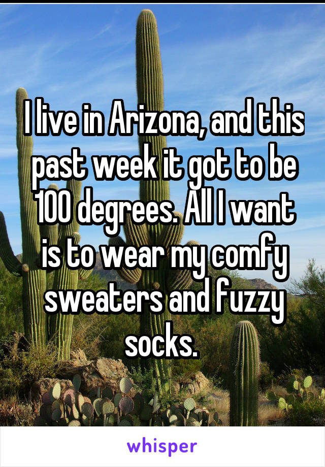 I live in Arizona, and this past week it got to be 100 degrees. All I want is to wear my comfy sweaters and fuzzy socks.