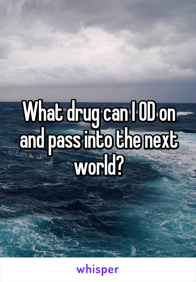 What drug can I OD on and pass into the next world?