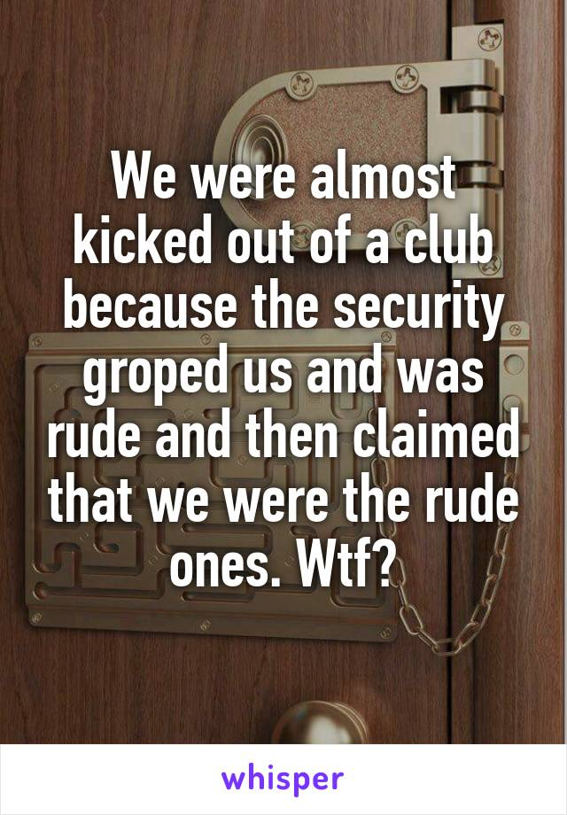 We were almost kicked out of a club because the security groped us and was rude and then claimed that we were the rude ones. Wtf?