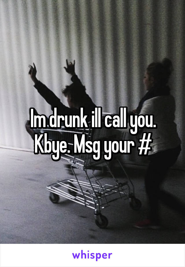 Im drunk ill call you. Kbye. Msg your #