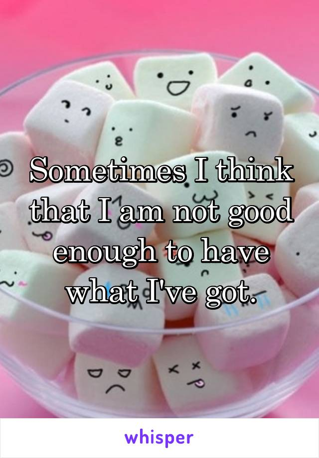 Sometimes I think that I am not good enough to have what I've got.