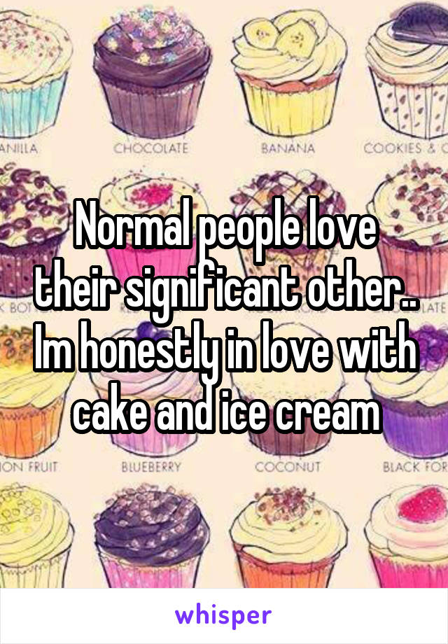 Normal people love their significant other.. Im honestly in love with cake and ice cream
