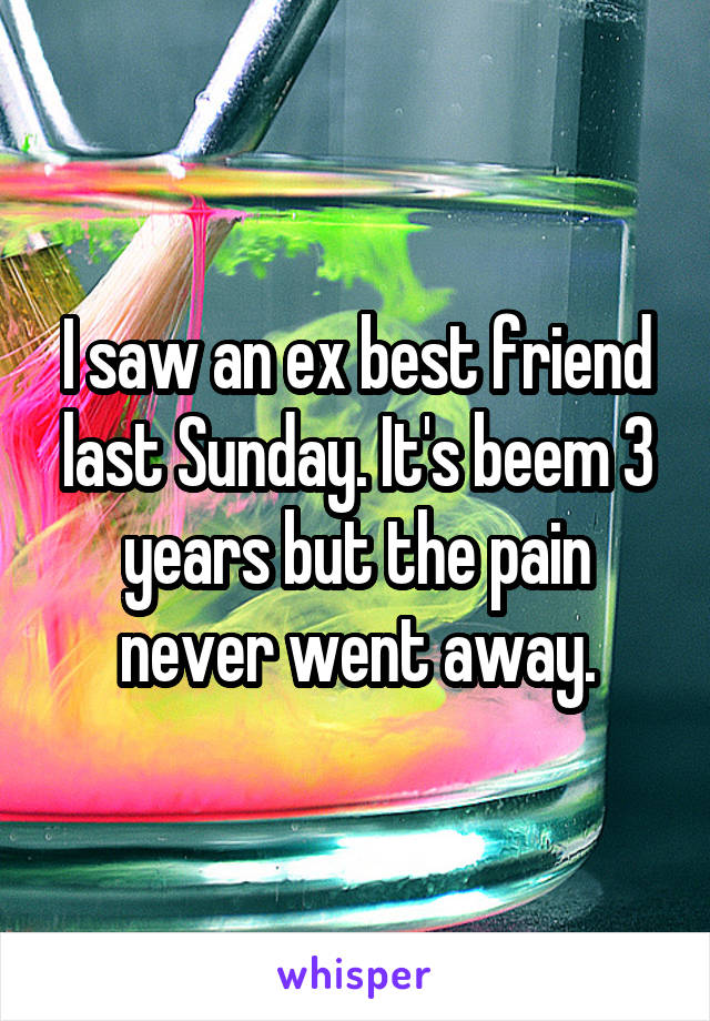 I saw an ex best friend last Sunday. It's beem 3 years but the pain never went away.