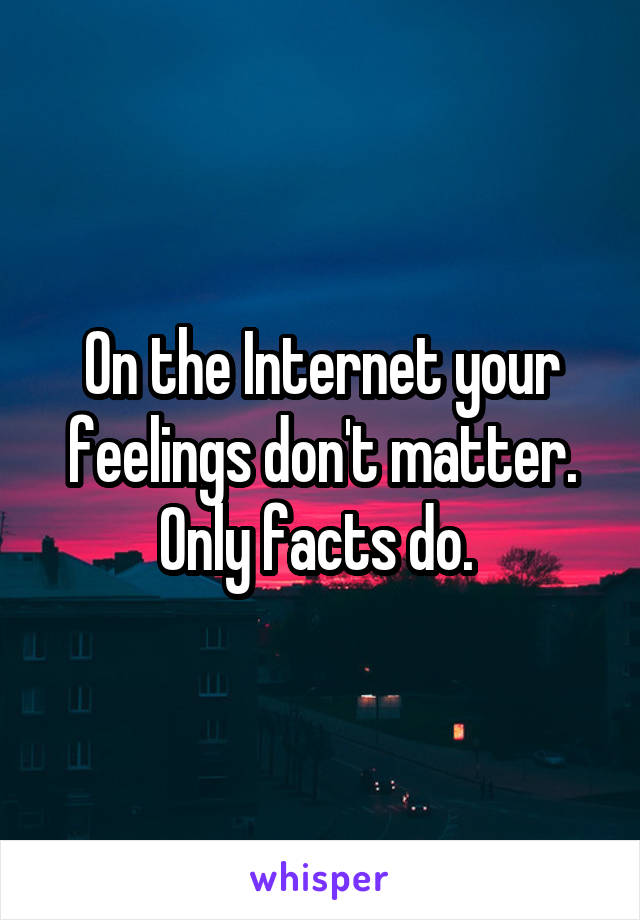 On the Internet your feelings don't matter. Only facts do.