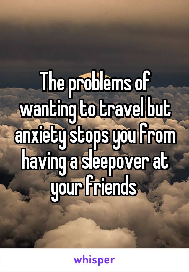 The problems of wanting to travel but anxiety stops you from having a sleepover at your friends