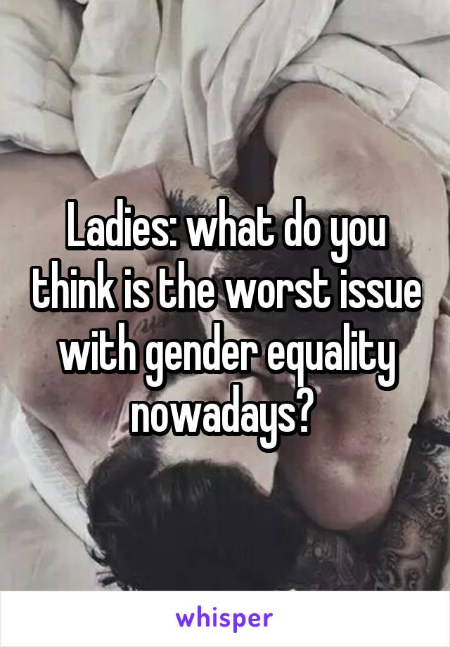 Ladies: what do you think is the worst issue with gender equality nowadays?