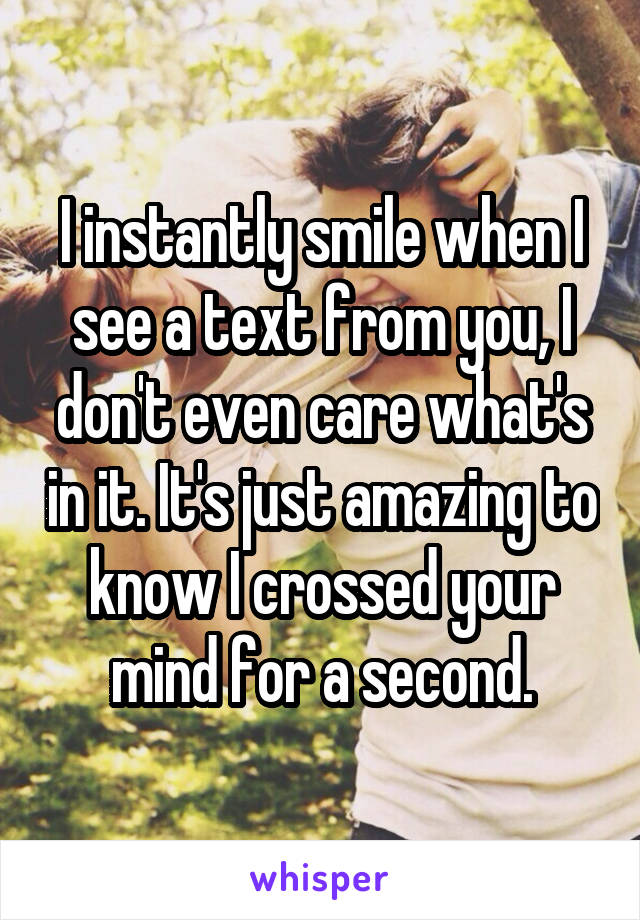 I instantly smile when I see a text from you, I don't even care what's in it. It's just amazing to know I crossed your mind for a second.