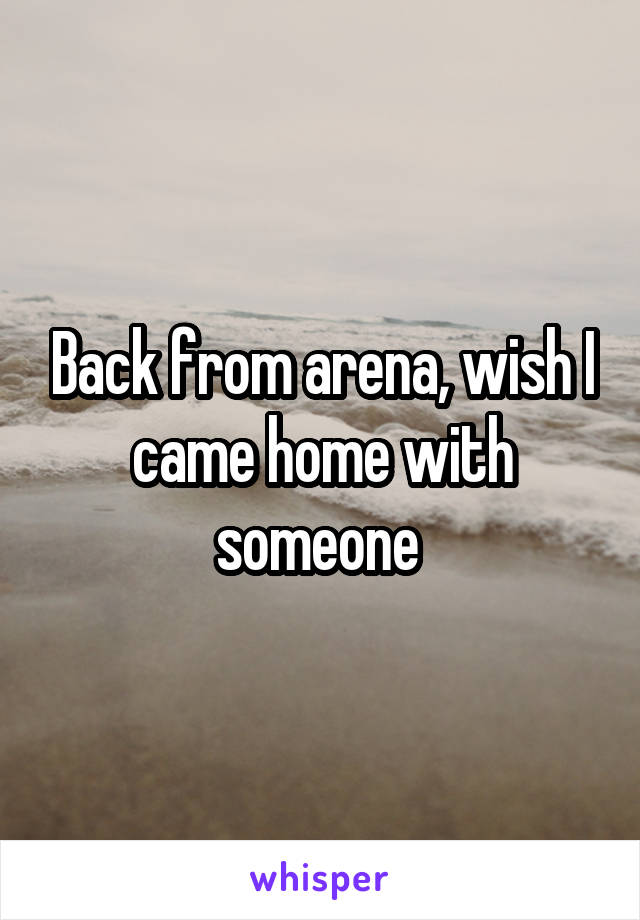 Back from arena, wish I came home with someone