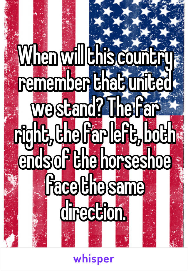 When will this country remember that united we stand? The far right, the far left, both ends of the horseshoe face the same direction.