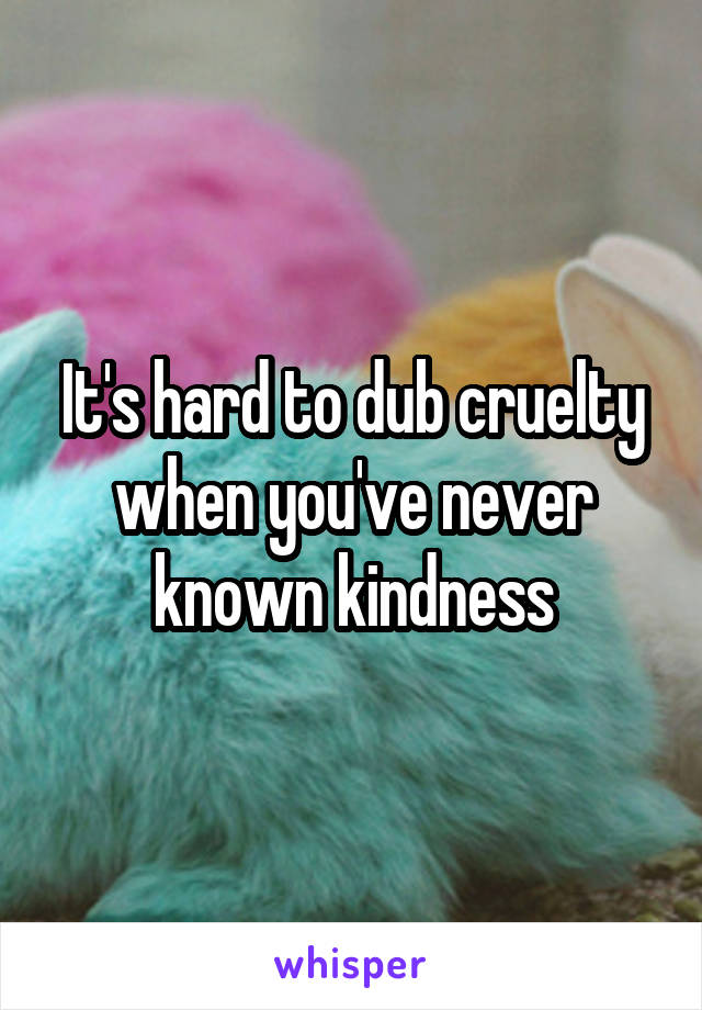 It's hard to dub cruelty when you've never known kindness