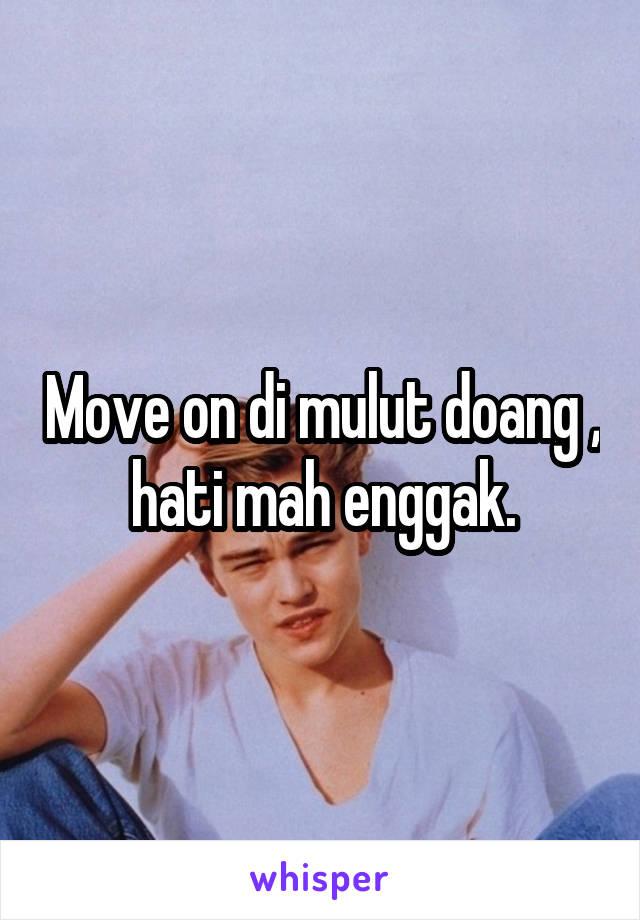 Move on di mulut doang , hati mah enggak.