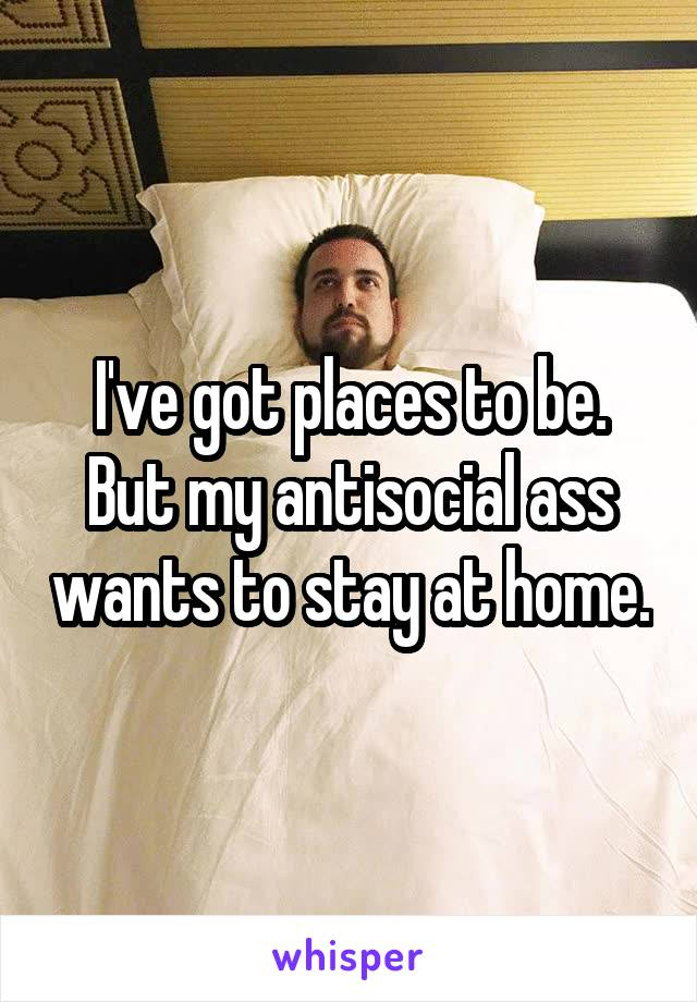 I've got places to be. But my antisocial ass wants to stay at home.