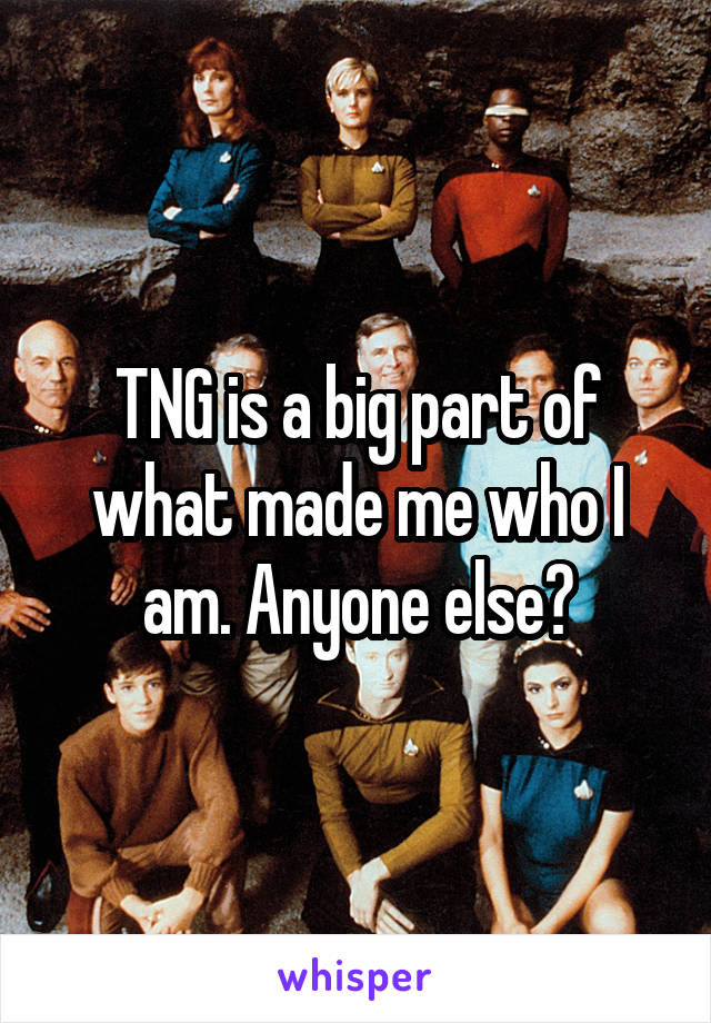 TNG is a big part of what made me who I am. Anyone else?