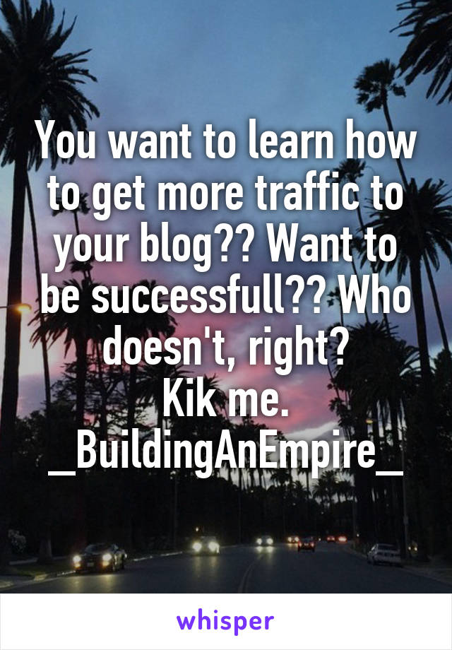 You want to learn how to get more traffic to your blog?? Want to be successfull?? Who doesn't, right? Kik me. _BuildingAnEmpire_