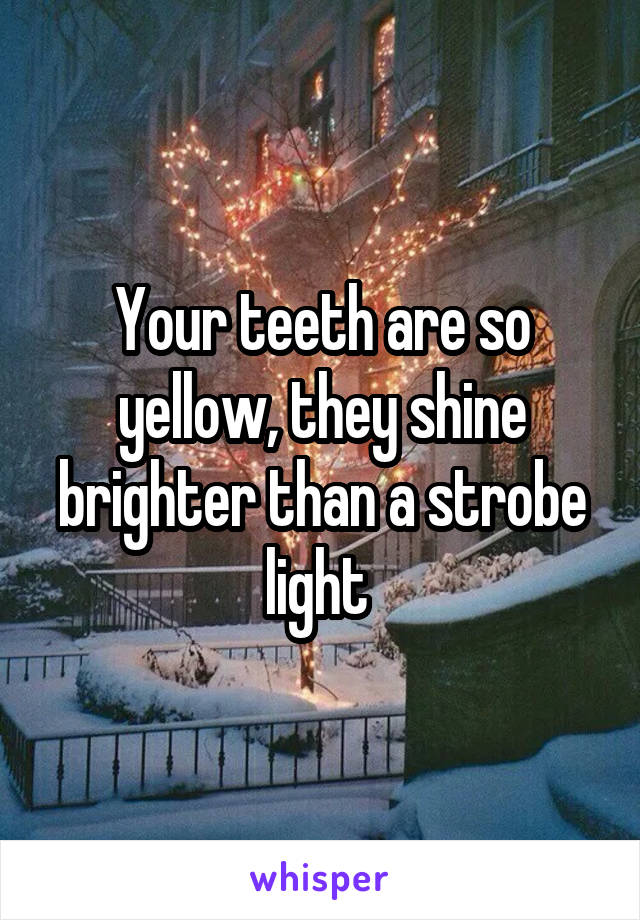 Your teeth are so yellow, they shine brighter than a strobe light