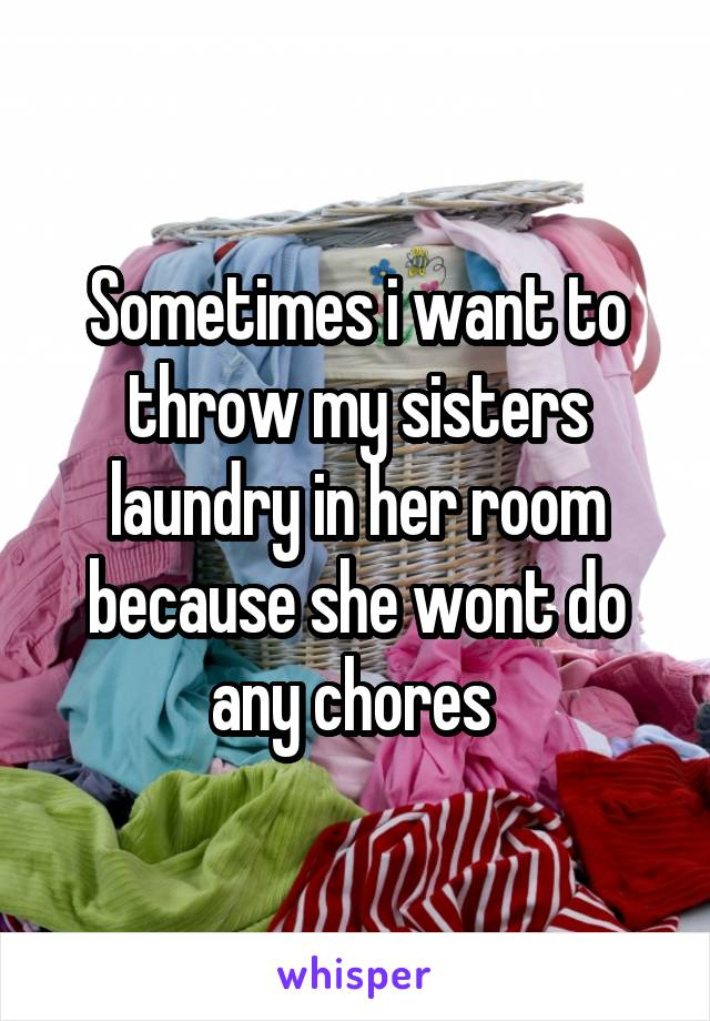 Sometimes i want to throw my sisters laundry in her room because she wont do any chores