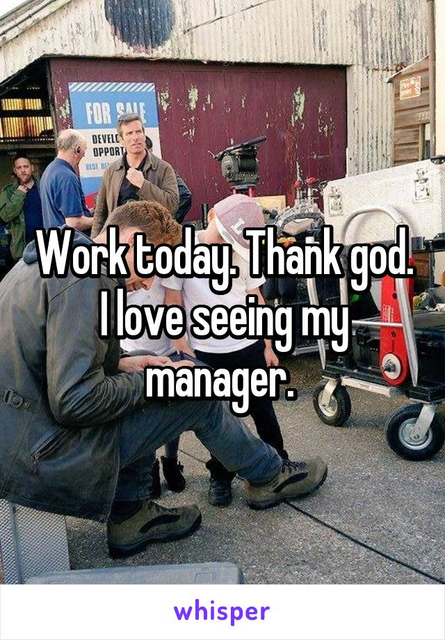 Work today. Thank god. I love seeing my manager.