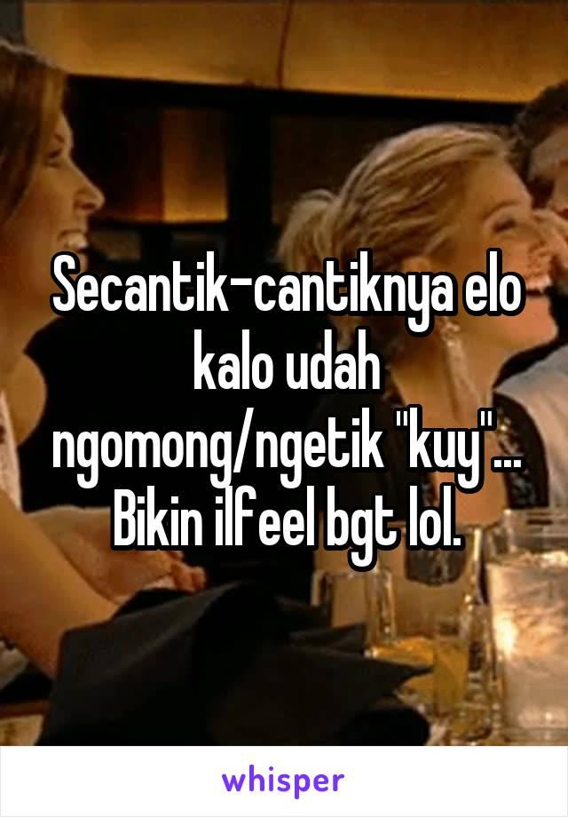 "Secantik-cantiknya elo kalo udah ngomong/ngetik ""kuy""... Bikin ilfeel bgt lol."