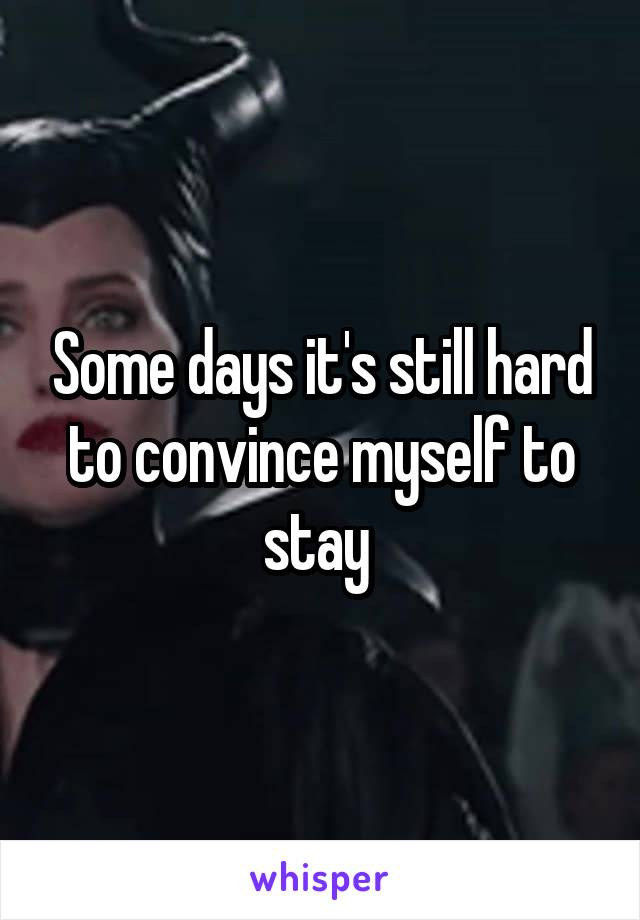 Some days it's still hard to convince myself to stay