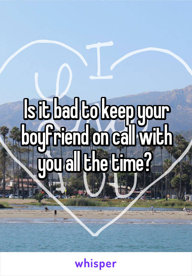Is it bad to keep your boyfriend on call with you all the time?